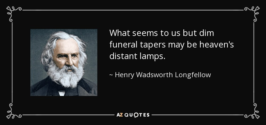 What seems to us but dim funeral tapers may be heaven's distant lamps. - Henry Wadsworth Longfellow