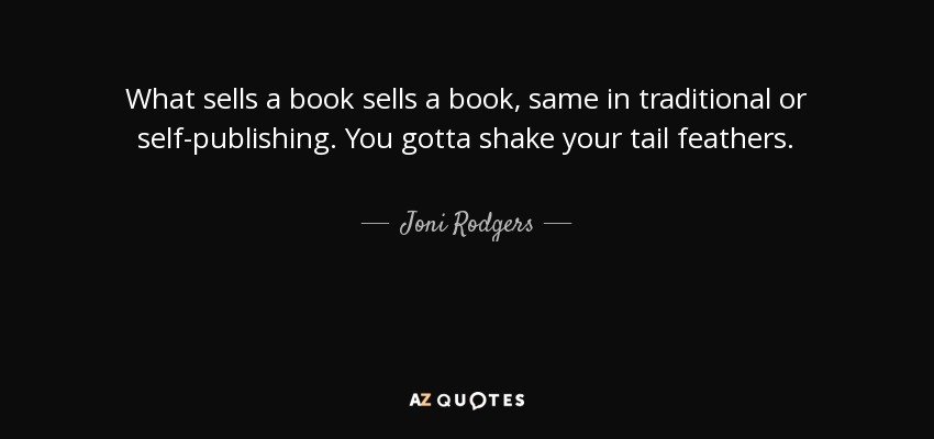 What sells a book sells a book, same in traditional or self-publishing . You gotta shake your tail feathers. - Joni Rodgers