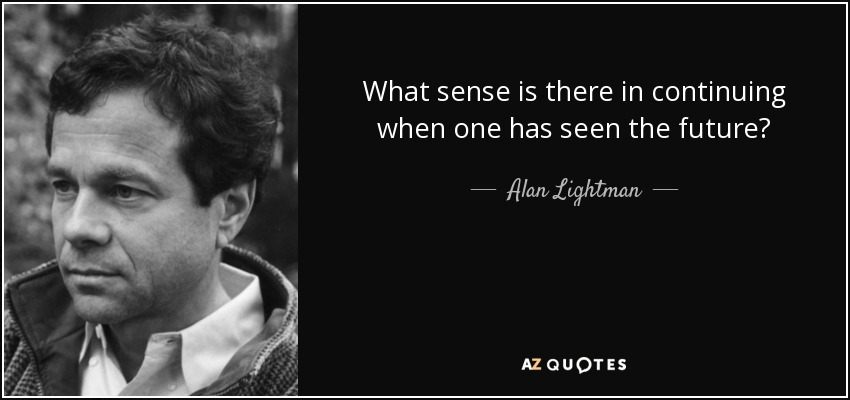 What sense is there in continuing when one has seen the future? - Alan Lightman