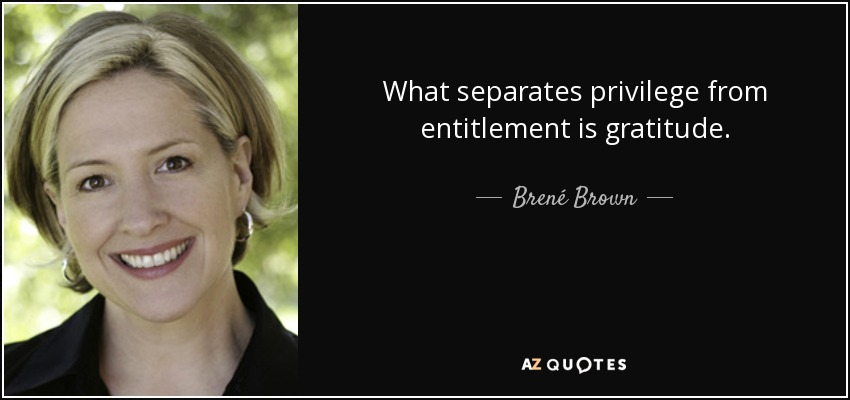 What separates privilege from entitlement is gratitude. - Brené Brown