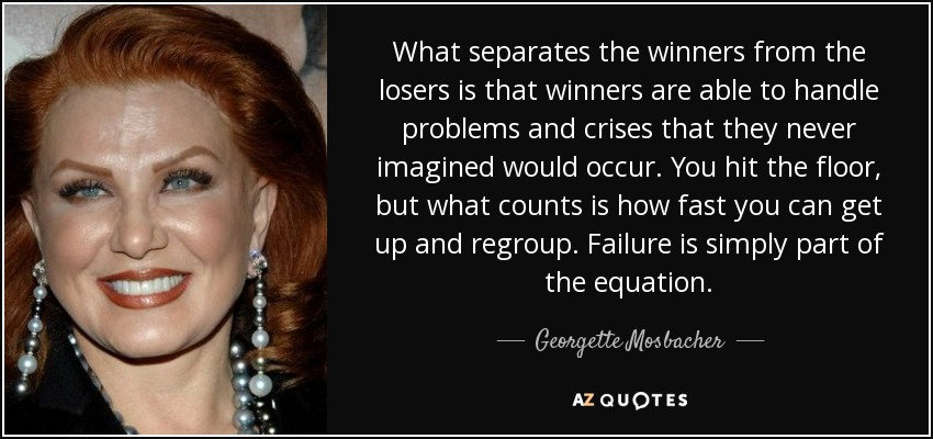 What separates the winners from the losers is that winners are able to handle problems and crises that they never imagined would occur. You hit the floor, but what counts is how fast you can get up and regroup. Failure is simply part of the equation. - Georgette Mosbacher