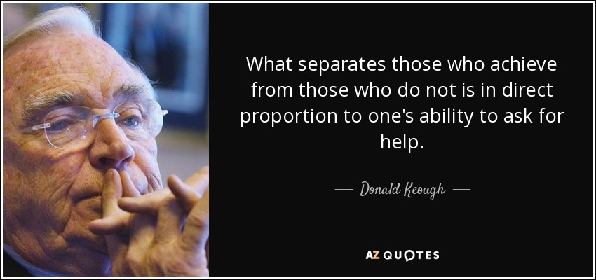 What separates those who achieve from those who do not is in direct proportion to one's ability to ask for help. - Donald Keough