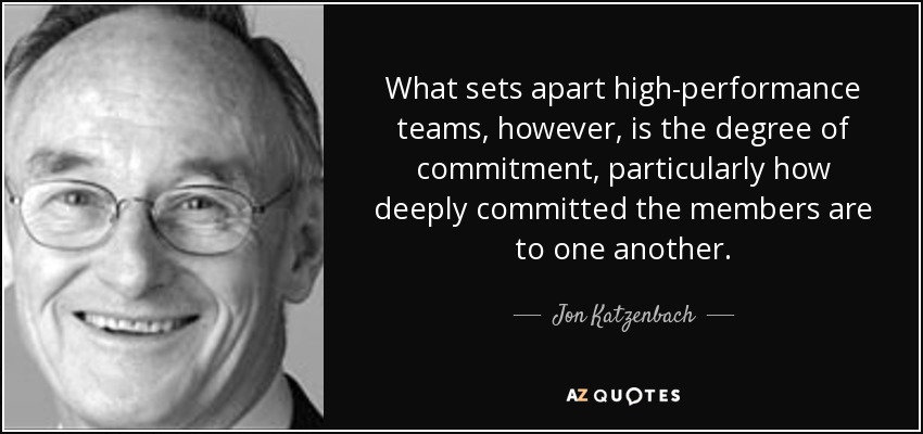 What sets apart high-performance teams, however, is the degree of commitment, particularly how deeply committed the members are to one another. - Jon Katzenbach