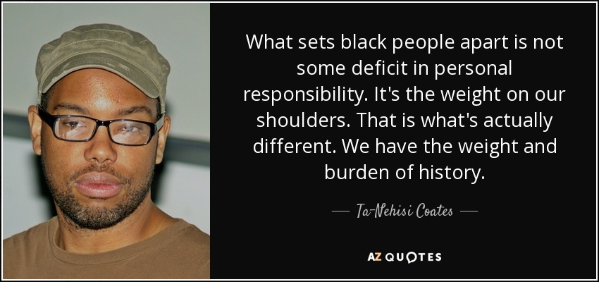What sets black people apart is not some deficit in personal responsibility. It's the weight on our shoulders. That is what's actually different. We have the weight and burden of history. - Ta-Nehisi Coates