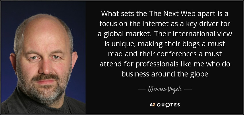 What sets the The Next Web apart is a focus on the internet as a key driver for a global market. Their international view is unique, making their blogs a must read and their conferences a must attend for professionals like me who do business around the globe - Werner Vogels