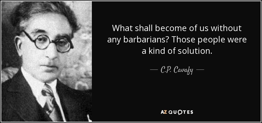 What shall become of us without any barbarians? Those people were a kind of solution. - C.P. Cavafy