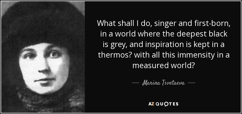 What shall I do, singer and first-born, in a world where the deepest black is grey, and inspiration is kept in a thermos? with all this immensity in a measured world? - Marina Tsvetaeva