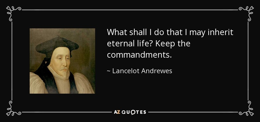 What shall I do that I may inherit eternal life? Keep the commandments. - Lancelot Andrewes