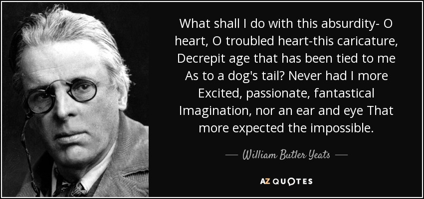 What shall I do with this absurdity- O heart, O troubled heart-this caricature, Decrepit age that has been tied to me As to a dog's tail? Never had I more Excited, passionate, fantastical Imagination, nor an ear and eye That more expected the impossible. - William Butler Yeats