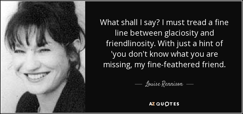 What shall I say? I must tread a fine line between glaciosity and friendlinosity. With just a hint of 'you don't know what you are missing, my fine-feathered friend. - Louise Rennison