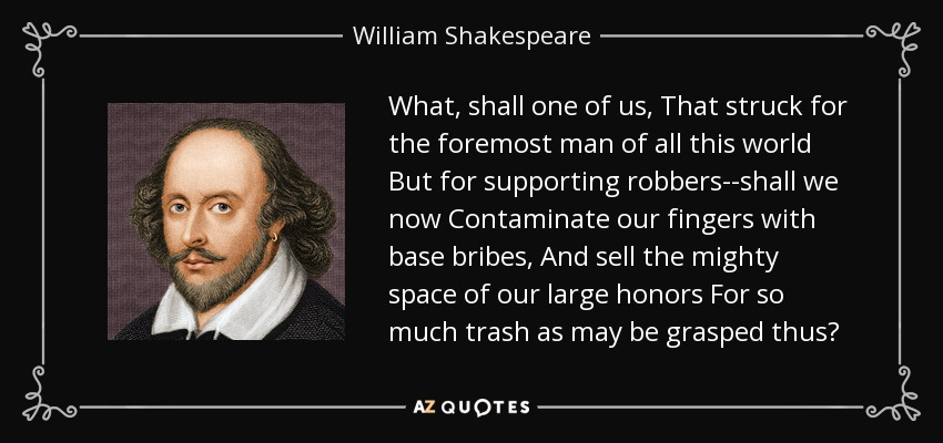 What, shall one of us, That struck for the foremost man of all this world But for supporting robbers--shall we now Contaminate our fingers with base bribes, And sell the mighty space of our large honors For so much trash as may be grasped thus? - William Shakespeare