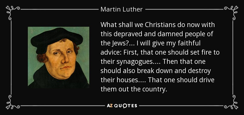 What shall we Christians do now with this depraved and damned people of the Jews? ... I will give my faithful advice: First, that one should set fire to their synagogues. . . . Then that one should also break down and destroy their houses. . . . That one should drive them out the country. - Martin Luther