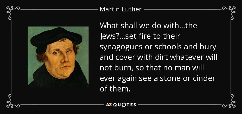 What shall we do with...the Jews?...set fire to their synagogues or schools and bury and cover with dirt whatever will not burn, so that no man will ever again see a stone or cinder of them. - Martin Luther