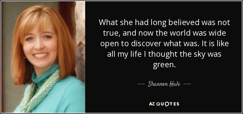 What she had long believed was not true, and now the world was wide open to discover what was. It is like all my life I thought the sky was green. - Shannon Hale