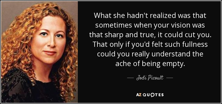 What she hadn't realized was that sometimes when your vision was that sharp and true, it could cut you. That only if you'd felt such fullness could you really understand the ache of being empty. - Jodi Picoult