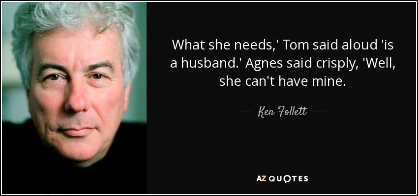 What she needs,' Tom said aloud 'is a husband.' Agnes said crisply, 'Well, she can't have mine. - Ken Follett
