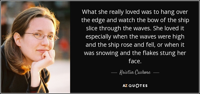 What she really loved was to hang over the edge and watch the bow of the ship slice through the waves. She loved it especially when the waves were high and the ship rose and fell, or when it was snowing and the flakes stung her face. - Kristin Cashore