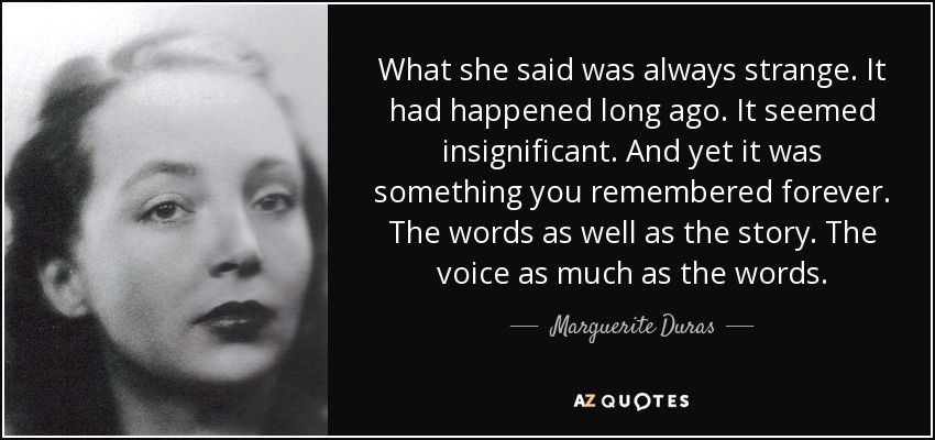 What she said was always strange. It had happened long ago. It seemed insignificant. And yet it was something you remembered forever. The words as well as the story. The voice as much as the words. - Marguerite Duras