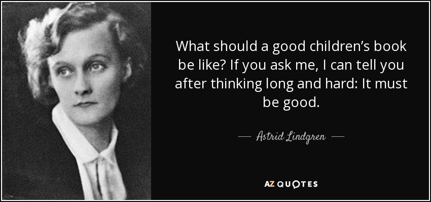 What should a good children's book be like? If you ask me, I can tell you after thinking long and hard: It must be good. - Astrid Lindgren