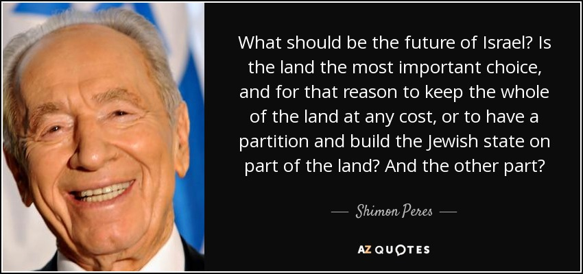 What should be the future of Israel? Is the land the most important choice, and for that reason to keep the whole of the land at any cost, or to have a partition and build the Jewish state on part of the land? And the other part? - Shimon Peres