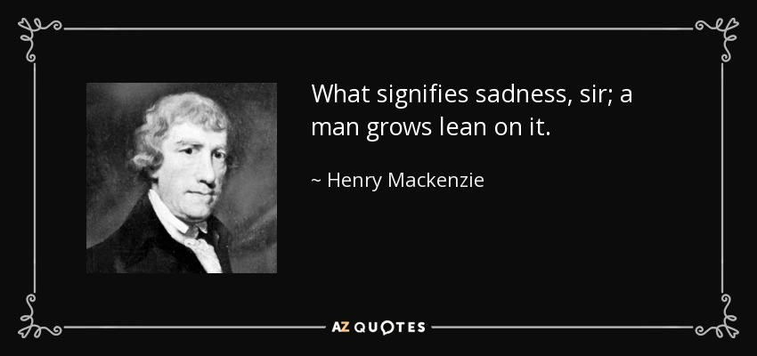 What signifies sadness, sir; a man grows lean on it. - Henry Mackenzie