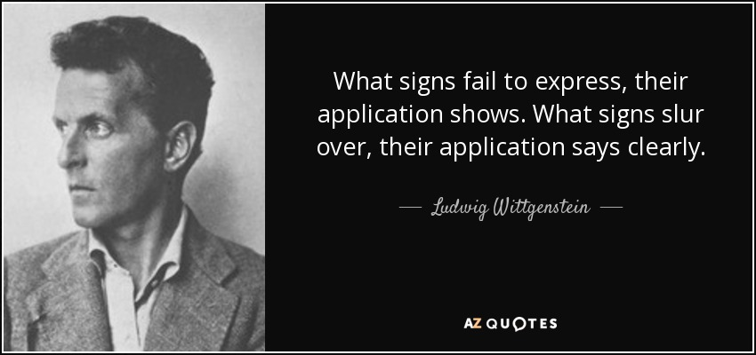 What signs fail to express, their application shows. What signs slur over, their application says clearly. - Ludwig Wittgenstein