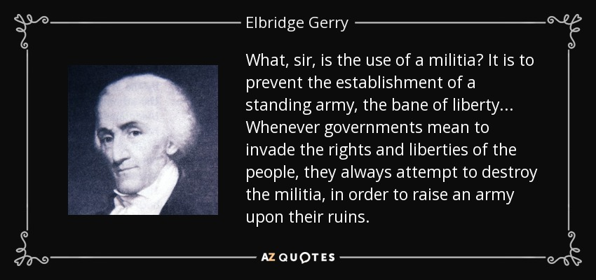 What, sir, is the use of a militia? It is to prevent the establishment of a standing army, the bane of liberty ... Whenever governments mean to invade the rights and liberties of the people, they always attempt to destroy the militia, in order to raise an army upon their ruins. - Elbridge Gerry