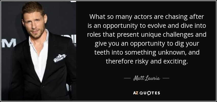 What so many actors are chasing after is an opportunity to evolve and dive into roles that present unique challenges and give you an opportunity to dig your teeth into something unknown, and therefore risky and exciting. - Matt Lauria