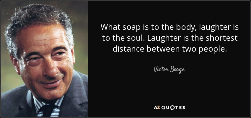 What soap is to the body, laughter is to the soul. Laughter is the shortest distance between two people. - Victor Borge
