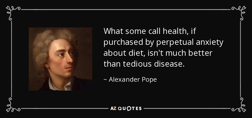 What some call health, if purchased by perpetual anxiety about diet, isn't much better than tedious disease. - Alexander Pope