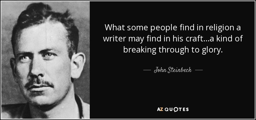 What some people find in religion a writer may find in his craft...a kind of breaking through to glory. - John Steinbeck