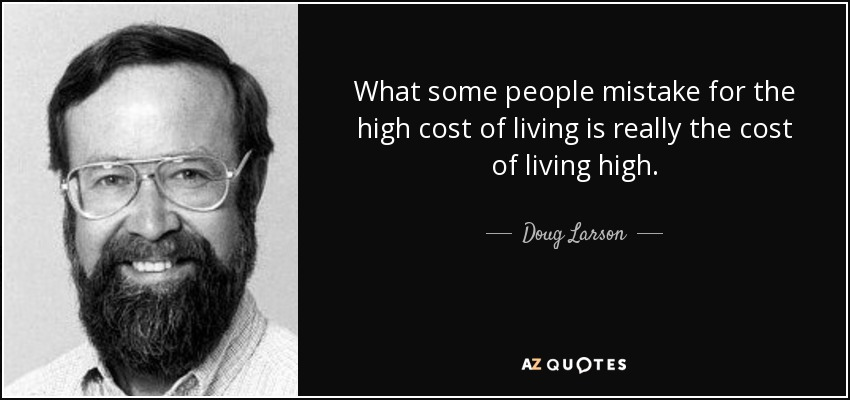 What some people mistake for the high cost of living is really the cost of living high. - Doug Larson