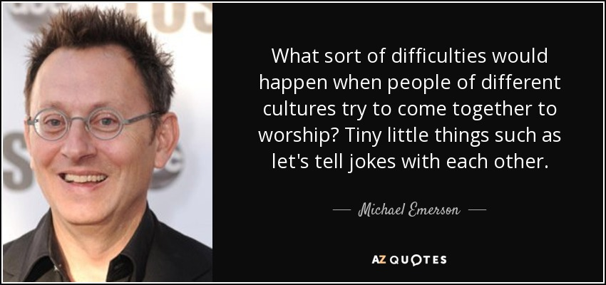What sort of difficulties would happen when people of different cultures try to come together to worship? Tiny little things such as let's tell jokes with each other. - Michael Emerson