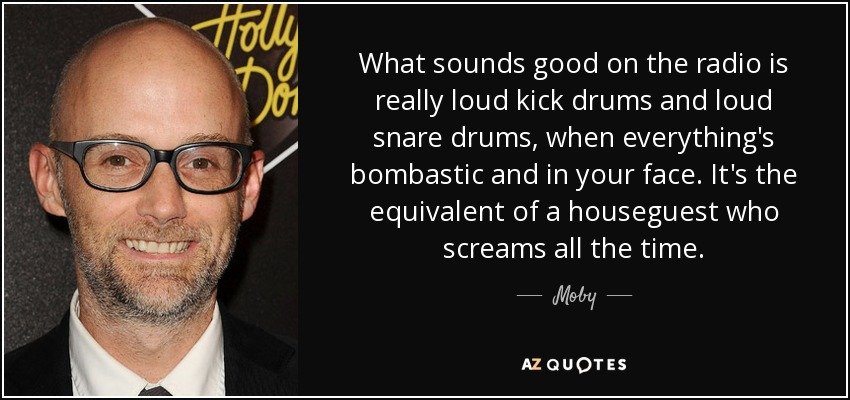 What sounds good on the radio is really loud kick drums and loud snare drums, when everything's bombastic and in your face. It's the equivalent of a houseguest who screams all the time. - Moby
