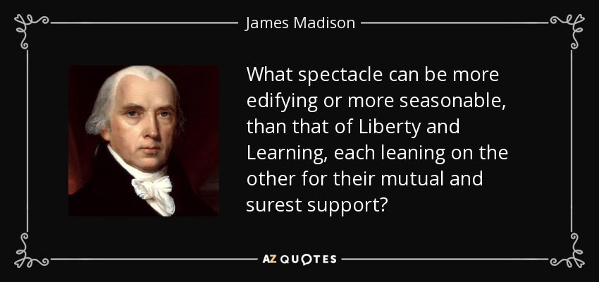 What spectacle can be more edifying or more seasonable, than that of Liberty and Learning, each leaning on the other for their mutual and surest support? - James Madison