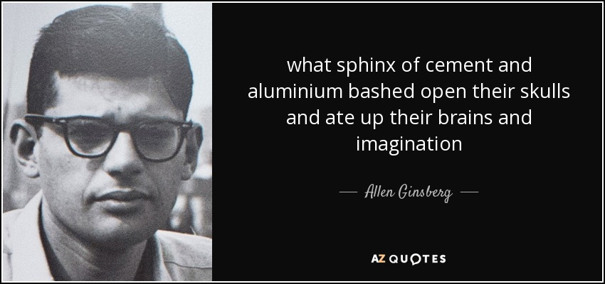 what sphinx of cement and aluminium bashed open their skulls and ate up their brains and imagination - Allen Ginsberg