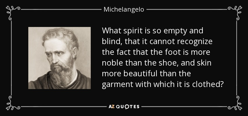 What spirit is so empty and blind, that it cannot recognize the fact that the foot is more noble than the shoe, and skin more beautiful than the garment with which it is clothed? - Michelangelo