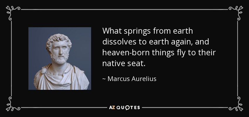 What springs from earth dissolves to earth again, and heaven-born things fly to their native seat. - Marcus Aurelius