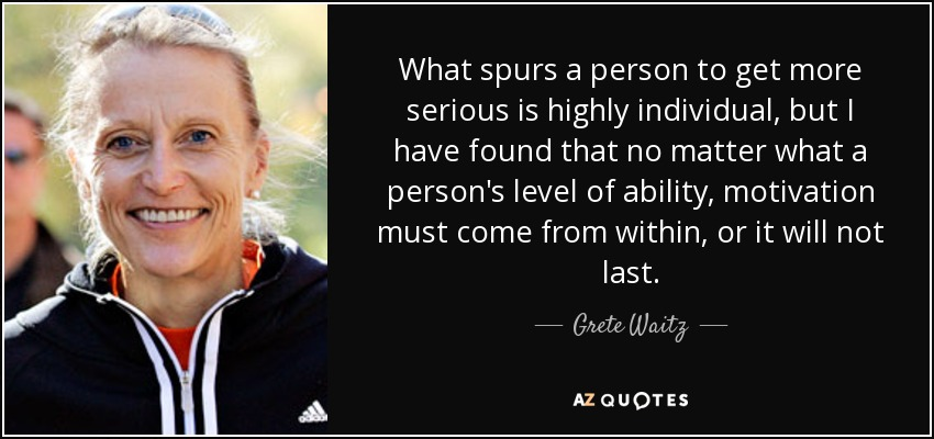 What spurs a person to get more serious is highly individual, but I have found that no matter what a person's level of ability, motivation must come from within, or it will not last. - Grete Waitz