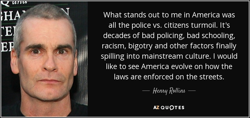 What stands out to me in America was all the police vs. citizens turmoil. It's decades of bad policing, bad schooling, racism, bigotry and other factors finally spilling into mainstream culture. I would like to see America evolve on how the laws are enforced on the streets. - Henry Rollins