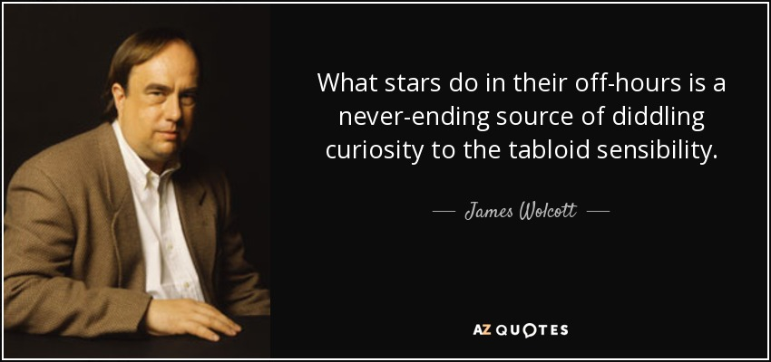 What stars do in their off-hours is a never-ending source of diddling curiosity to the tabloid sensibility. - James Wolcott