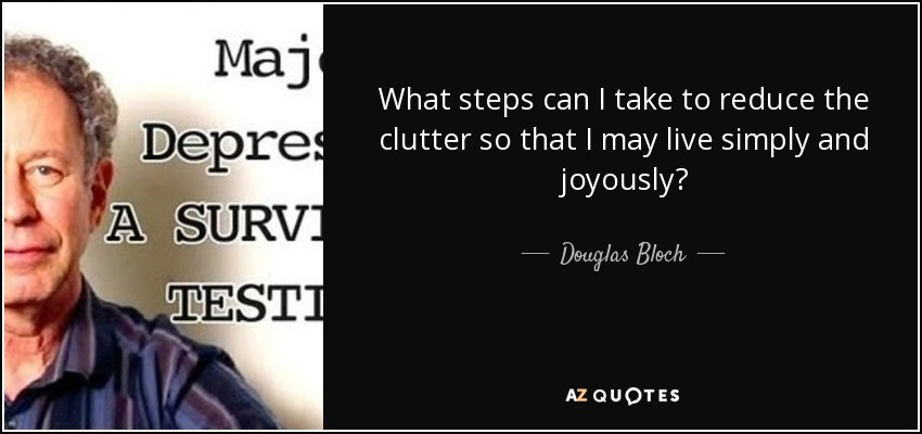 What steps can I take to reduce the clutter so that I may live simply and joyously? - Douglas Bloch