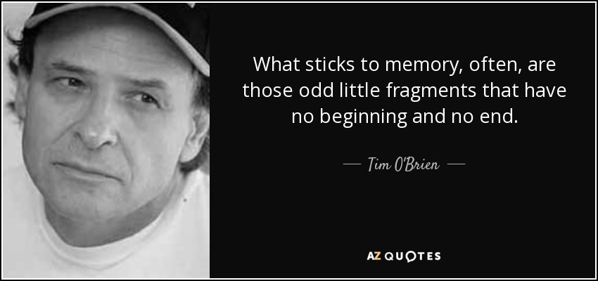 What sticks to memory, often, are those odd little fragments that have no beginning and no end... - Tim O'Brien