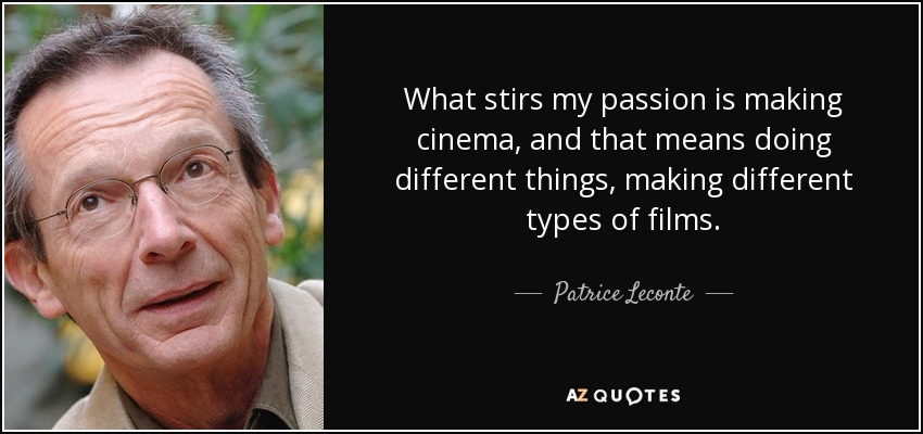 What stirs my passion is making cinema, and that means doing different things, making different types of films. - Patrice Leconte