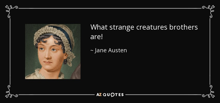 What strange creatures brothers are! - Jane Austen