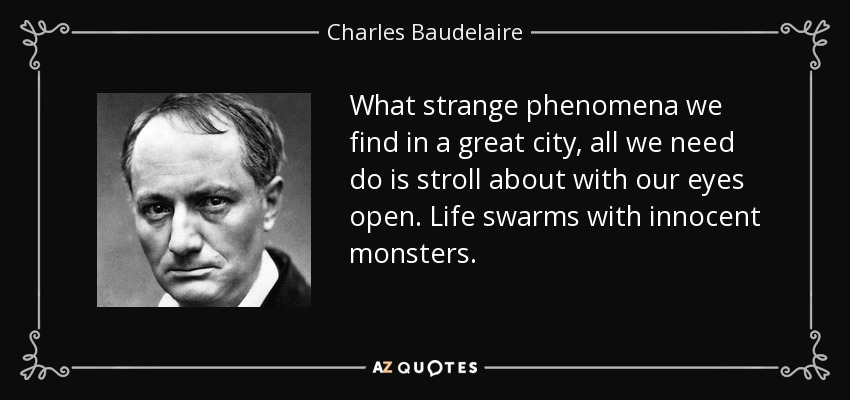 What strange phenomena we find in a great city, all we need do is stroll about with our eyes open. Life swarms with innocent monsters. - Charles Baudelaire