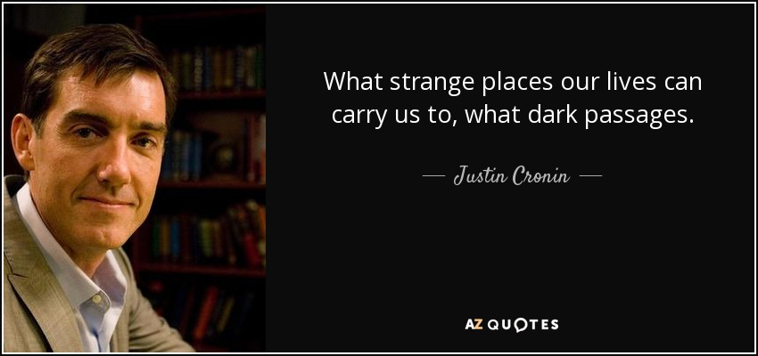 What strange places our lives can carry us to, what dark passages. - Justin Cronin