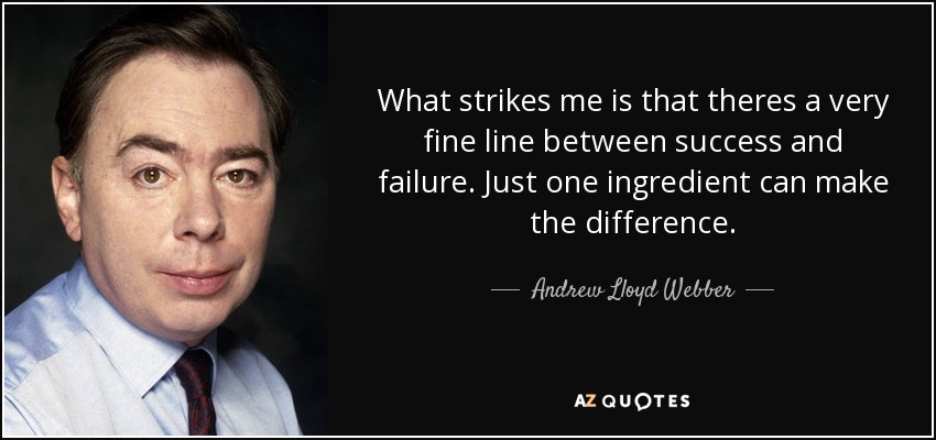 What strikes me is that theres a very fine line between success and failure. Just one ingredient can make the difference. - Andrew Lloyd Webber