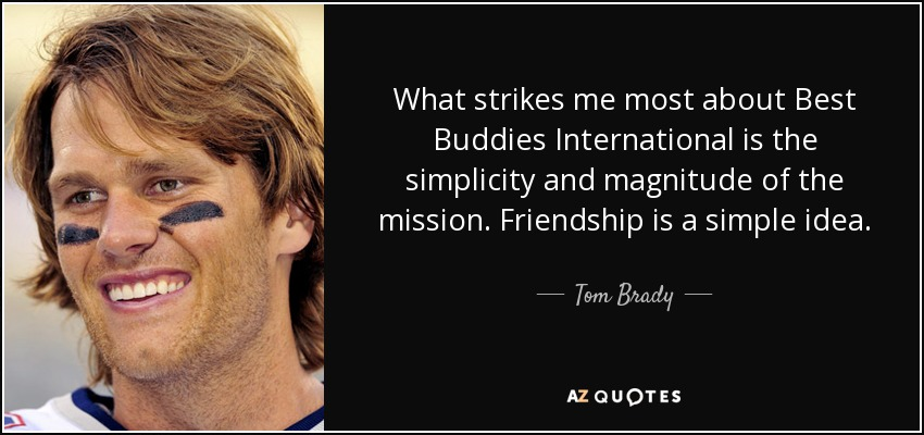 What strikes me most about Best Buddies International is the simplicity and magnitude of the mission. Friendship is a simple idea. - Tom Brady