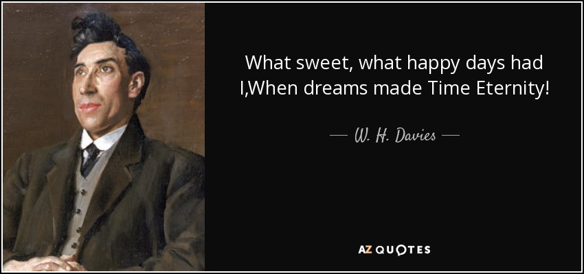 What sweet, what happy days had I,When dreams made Time Eternity! - W. H. Davies